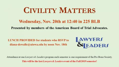 Civilty Matters Wed Nov 20th at 12:40 in 225BLB. Presented by memebrs of the AMerican Board of Trial Advocates. Lunch Provided language. Lawyers & Leaders attendance is a requiremnt of Pro Bobo Society. L&L Logo. Green Background and red letters,
